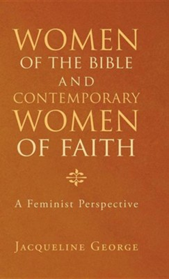 Women of the Bible and Contemporary Women of Faith: A Feminist Perspective  -     By: Jacqueline George