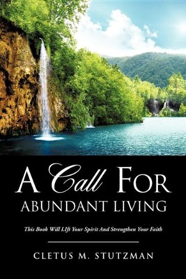 A Call for Abundant Living  -     By: Cletus M. Stutzman