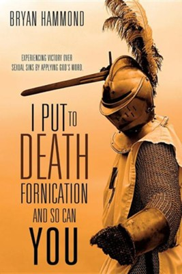 I Put to Death Fornication and So Can You  -     By: Bryan Hammond