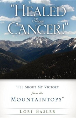 Healed from Cancer!  -     By: Lori Basler