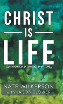 Christ Is Life: Discovering Life in Obedience to God's Will  -     By: Nate Wilkerson
