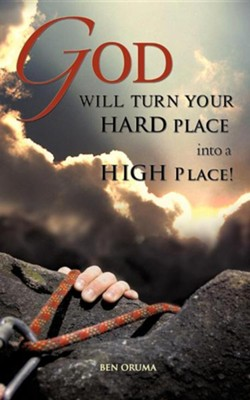 God Will Turn Your Hard Place Into a High Place!  -     By: Ben Oruma
