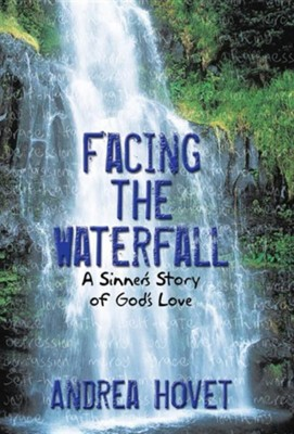 Facing the Waterfall: A Sinner's Story of God's Love  -     By: Andrea Hovet