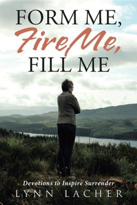 Form Me, Fire Me, Fill Me: Devotions to Inspire Surrender  -     By: Lynn Lacher