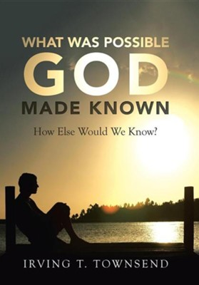What Was Possible God Made Known: How Else Would We Know?  -     By: Irving T. Townsend