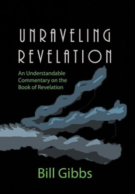 Unraveling Revelation: An Understandable Commentary on the Book of Revelation  -     By: Bill Gibbs