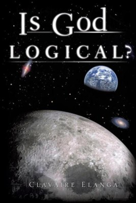 Is God Logical?  -     By: Clavaire Elanga