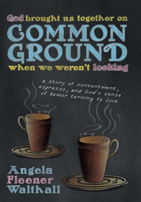 God Brought Us Together on Common Ground When We Weren't Looking: A Story of Contentment, Espresso, and God's Sense of Humor Turning to Love  -     By: Angela Fleener Walthall