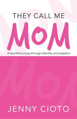 They Call Me Mom: A Heartfelt Journey Through Infertility and Adoption  -     By: Jenny Cioto