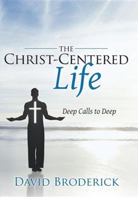 The Christ-Centered Life: Deep Calls to Deep  -     By: David Broderick