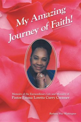 My Amazing Journey of Faith: Memoirs of the Extraordinary Life and Ministry of Pastor Emma Loretta Curry Creamer  -     By: Barbara Way Washington