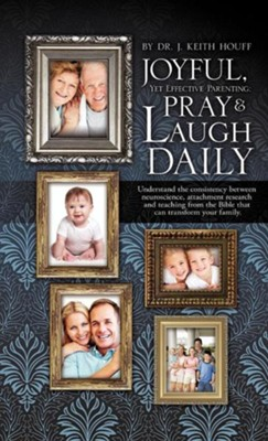 Joyful, Yet Effective Parenting: Pray and Laugh Daily  -     By: Dr. J. Keith Houff