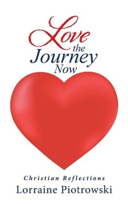 Love the Journey Now: Christian Reflections  -     By: Lorraine Piotrowski