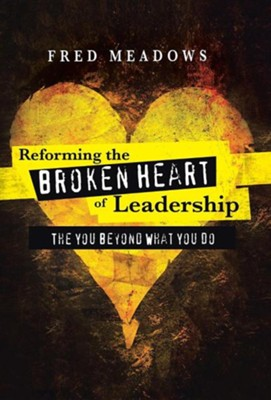 Reforming the Broken Heart of Leadership: The You Beyond What You Do  -     By: Fred Meadows