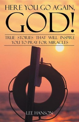 Here You Go Again, God!: True Stories That Will Inspire You to Pray for Miracles  -     By: Lee Hanson