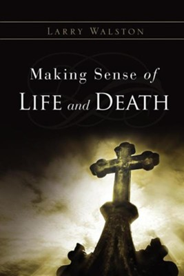 Making Sense of Life and Death  -     By: Larry Walston
