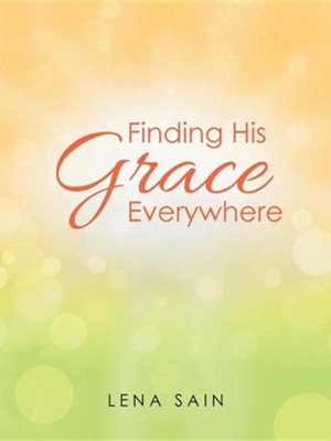 Finding His Grace Everywhere  -     By: Lena Sain