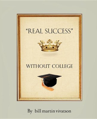 Real Success Without College  -     By: Bill Martin Vivatson