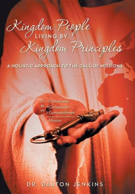 Kingdom People Living by Kingdom Principles: A Holistic Approach to the Call of Missions  -     By: Dr. Dalton Jenkins