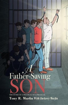 A Father-Saving Son: The Story of a Prodigal of a Prodigal  -     By: Tony R. Murfin, Zackery Murfin