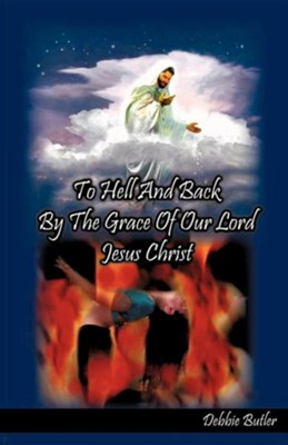 To Hell and Back by the Grace of Our Lord Jesus Christ  -     By: Debbie Butler