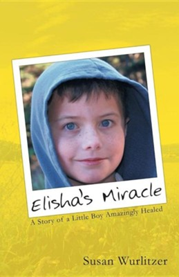 Elisha's Miracle: A Story of a Little Boy Amazingly Healed  -     By: Susan Wurlitzer