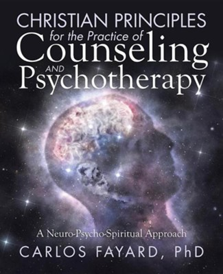 Christian Principles for the Practice of Counseling and Psychotherapy: A Neuro-Psycho-Spiritual Approach  -     By: Carlos Fayard