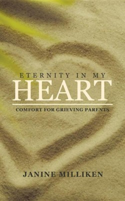 Eternity in My Heart: Comfort for Grieving Parents  -     By: Janine Milliken