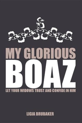 My Glorious Boaz: Let Your Widows Trust and Confide in Him  -     By: Ligia Brubaker