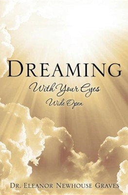 Dreaming with Your Eyes Wide Open  -     By: Dr. Eleanor Newhouse Graves