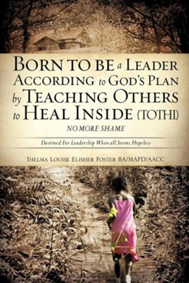 Born to Be a Leader According to God's Plan by Teaching Others to Heal Inside (Tothi) No More Shame  -     By: Thelma Louise Elisher Foster