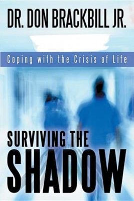 Surviving the Shadow: Coping with the Crisis of Life  -     By: Dr. Don Brackbill Jr.
