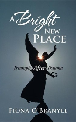 A Bright New Place: Triumph After Trauma  -     By: Fiona O'Branyll