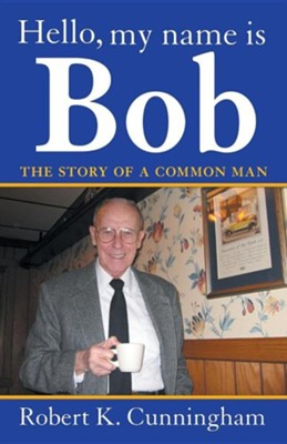 Hello, My Name Is Bob: The Story of a Common Man  -     By: Robert K. Cunningham