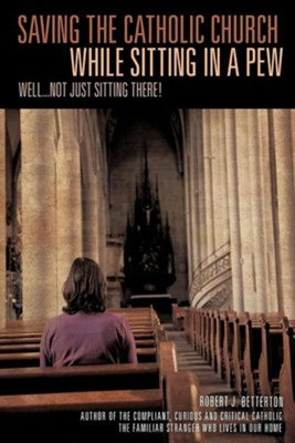 Saving the Catholic Church While Sitting in a Pew  -     By: Robert J. Betterton