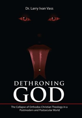 Dethroning God: The Collapse of Orthodox Christian Theology in a Postmodern and Postsecular World  -     By: Dr. Larry Ivan Vass