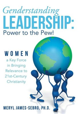 Genderstanding Leadership: Women a Key Force in Bringing Relevance to 21st-Century Christianity  -     By: Meryl James-Sebro Ph.D.