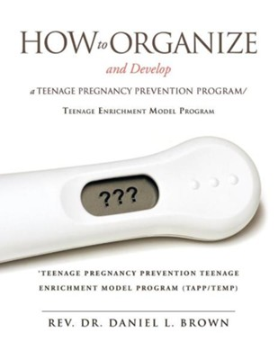 How to Organize and Develop a Teenage Pregnancy Prevention Program/Teenage Enrichment Model Program  -     By: Rev., Dr. Daniel L. Brown