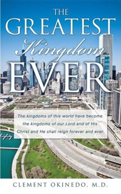 The Greatest Kingdom Ever  -     By: Clement Okinedo M.D.