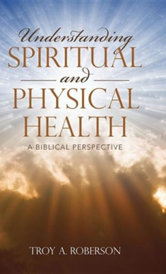 Understanding Spiritual and Physical Health: A Biblical Perspective  -     By: Troy A. Roberson