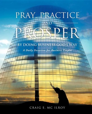 Pray, Practice and Prosper by Doing Business God's Way  -     By: Craig E. McIlroy