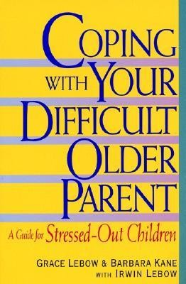 Coping with Your Difficult Older Parent: A Guide for Stressed Out Children  -     By: Grace LeBow, Irwin LeBow, Barbara Kane