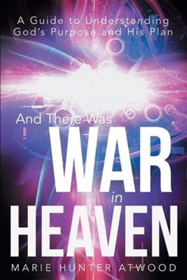 And There Was War in Heaven: A Guide to Understanding God's Purpose and His Plan  -     By: Marie Hunter Atwood