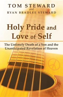 Holy Pride and Love of Self: The Untimely Death of a Son and the Unanticipated Revelation of Heaven  -     By: Tom Steward, Ryan Bradlee Steward