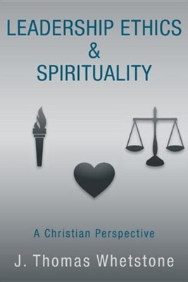 Leadership Ethics & Spirituality: A Christian Perspective  -     By: J. Thomas Whetstone