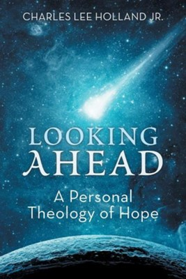 Looking Ahead: A Personal Theology of Hope  -     By: Charles Lee Holland Jr.