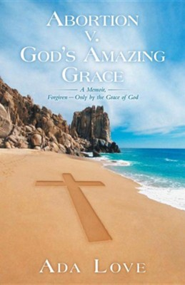 Abortion V. God's Amazing Grace: A Memoir, Forgiven-Only by the Grace of God  -     By: Ada Love
