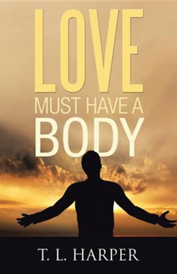 Love Must Have a Body  -     By: T.L. Harper