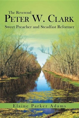 The Reverend Peter W. Clark: Sweet Preacher and Steadfast Reformer  -     By: Elaine Parker Adams