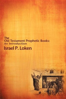 The Old Testament Prophetic Books: An Introduction  -     By: Israel P. Loken